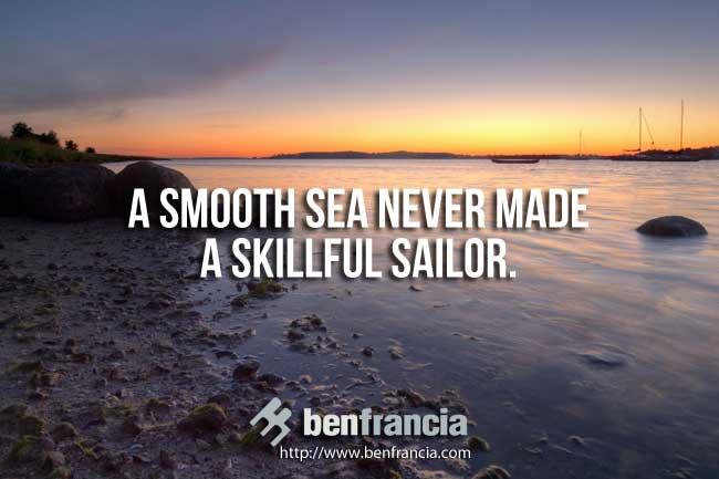 A Smooth Sea Never Made A Skillful Sailor Ben Francia