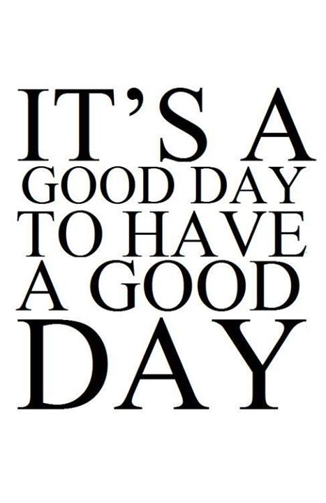 its a good day to have a good day