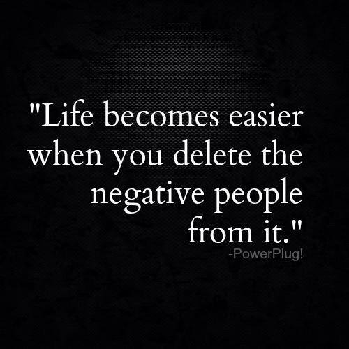 Life Is Easier When You Delete The Negative People From It Ben Francia